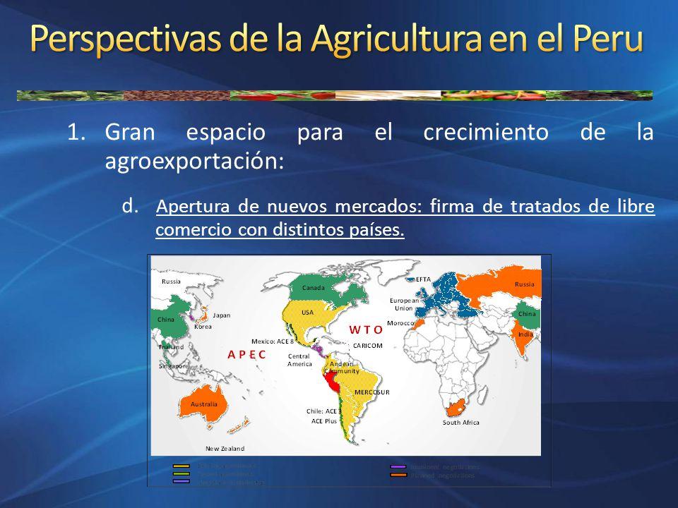 1.Gran espacio para el crecimiento de la agroexportación: d. Apertura de nuevos mercados: firma de tratados de libre comercio con distintos países.