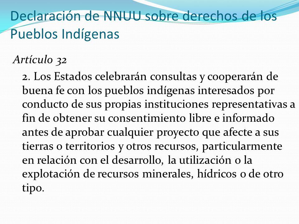 Declaración de NNUU sobre derechos de los Pueblos Indígenas Artículo 32 2. Los Estados celebrarán consultas y cooperarán de buena fe con los pueblos i