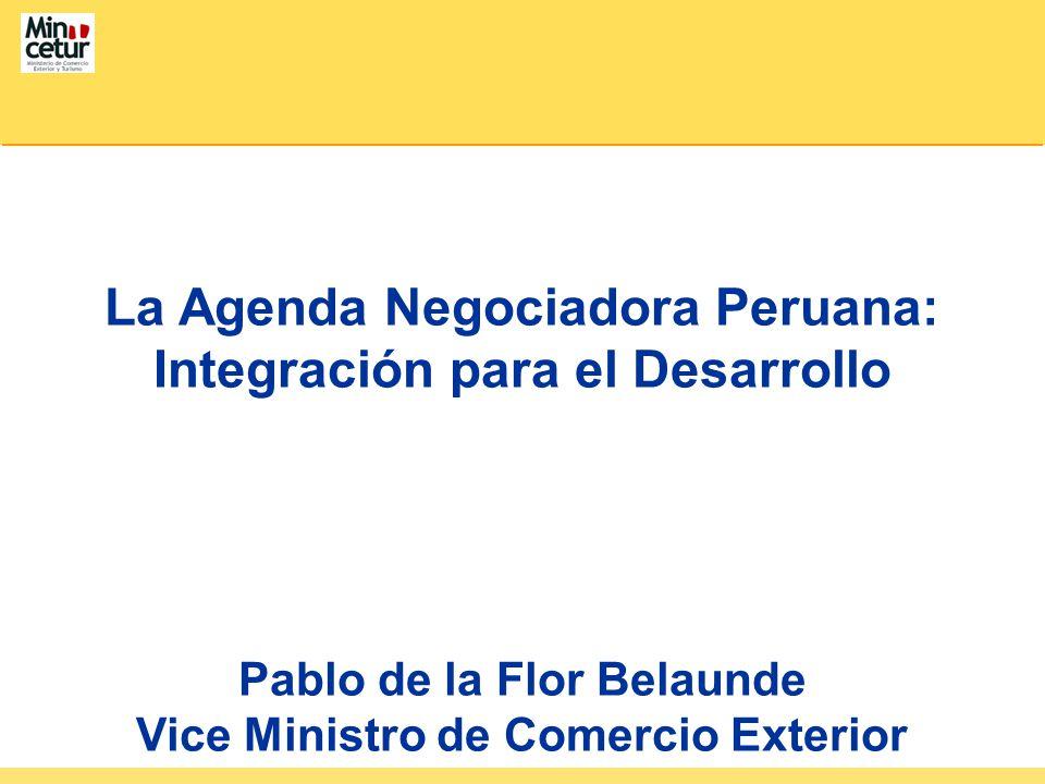 La Agenda Negociadora Peruana: Integración para el Desarrollo Pablo de la Flor Belaunde Vice Ministro de Comercio Exterior