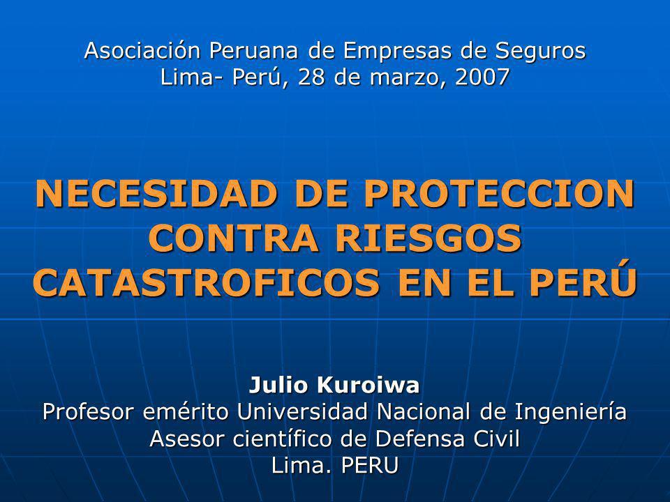 Asociación Peruana de Empresas de Seguros Lima- Perú, 28 de marzo, 2007 NECESIDAD DE PROTECCION CONTRA RIESGOS CATASTROFICOS EN EL PERÚ Julio Kuroiwa