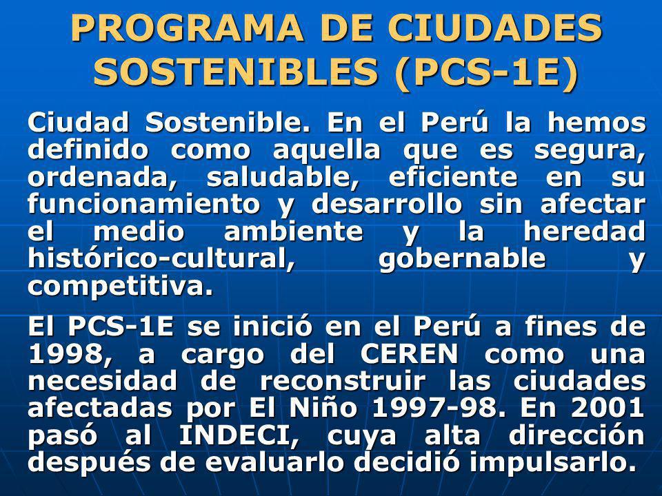 PROGRAMA DE CIUDADES SOSTENIBLES (PCS-1E) Ciudad Sostenible. En el Perú la hemos definido como aquella que es segura, ordenada, saludable, eficiente e