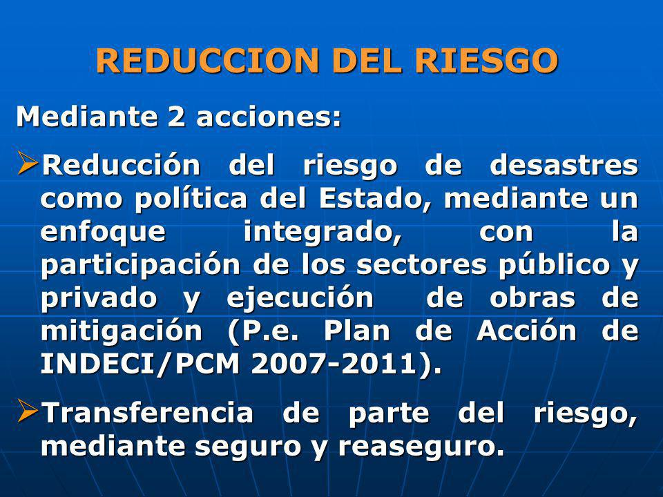 REDUCCION DEL RIESGO Mediante 2 acciones: Reducción del riesgo de desastres como política del Estado, mediante un enfoque integrado, con la participac