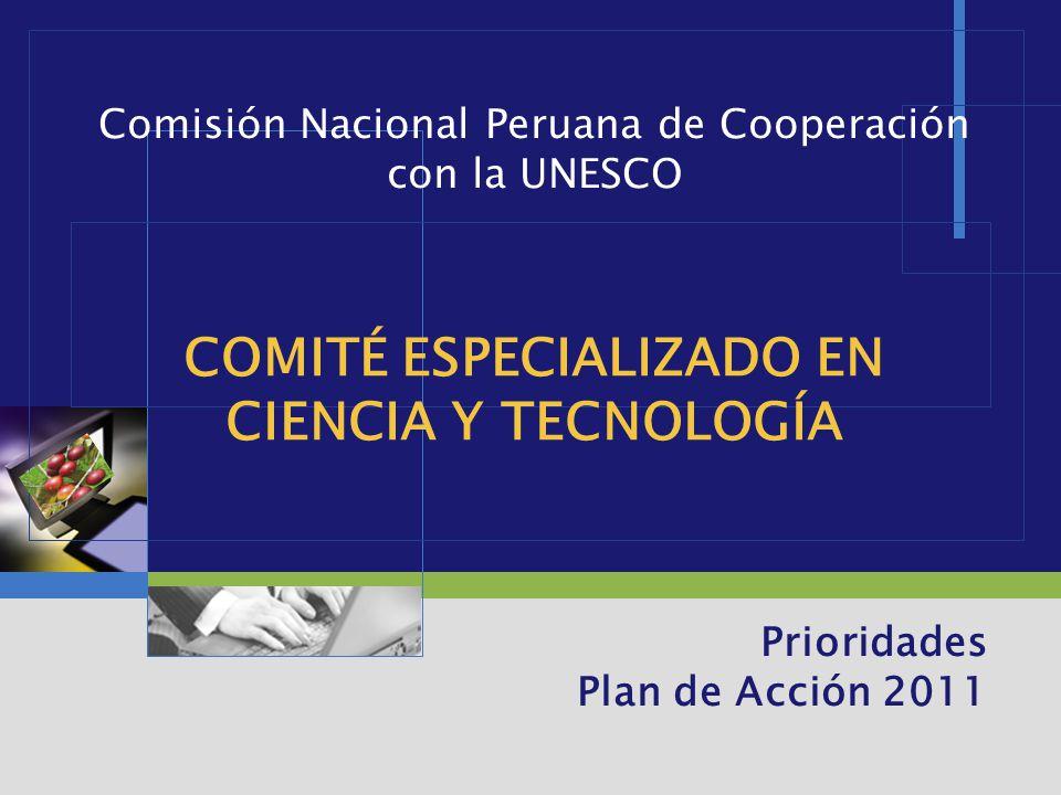 LOGO COMITÉ ESPECIALIZADO EN CIENCIA Y TECNOLOGÍA Prioridades Plan de Acción 2011 Comisión Nacional Peruana de Cooperación con la UNESCO