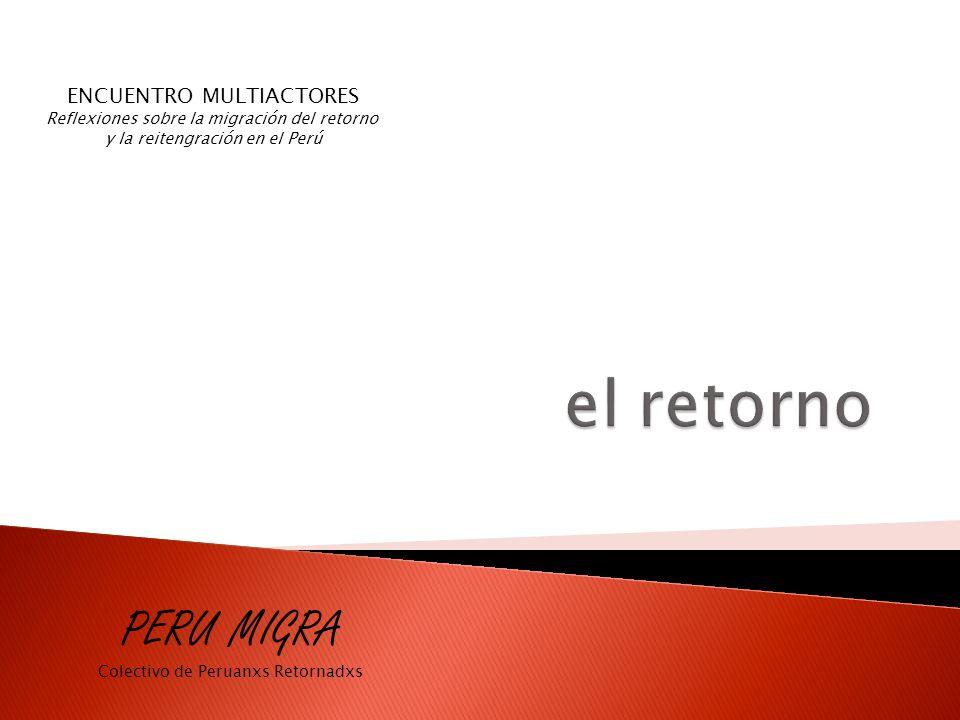 ENCUENTRO MULTIACTORES Reflexiones sobre la migración del retorno y la reitengración en el Perú PERU MIGRA Colectivo de Peruanxs Retornadxs