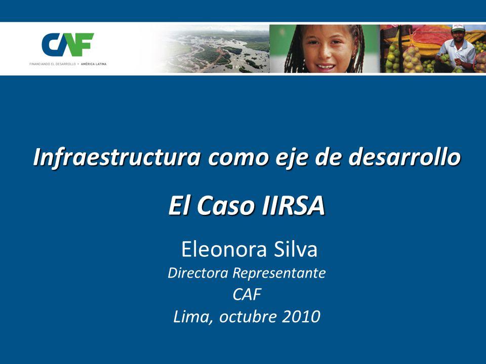 Infraestructura como eje de desarrollo El Caso IIRSA Infraestructura como eje de desarrollo El Caso IIRSA Eleonora Silva Directora Representante CAF Lima, octubre 2010