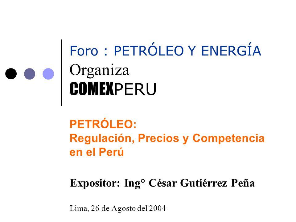 PETRÓLEO: Regulación, Precios y Competencia en el Perú Expositor: Ing° César Gutiérrez Peña Lima, 26 de Agosto del 2004 Organiza COMEX PERU Foro : PET