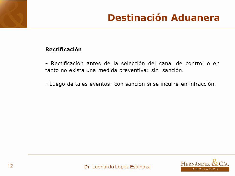 12 Dr. Leonardo López Espinoza Destinación Aduanera Rectificación - Rectificación antes de la selección del canal de control o en tanto no exista una