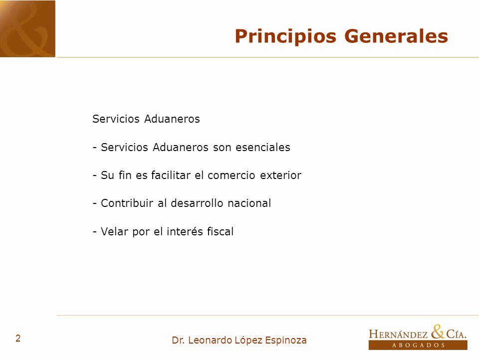 2 Dr. Leonardo López Espinoza Principios Generales Servicios Aduaneros - Servicios Aduaneros son esenciales - Su fin es facilitar el comercio exterior