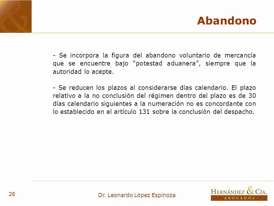 26 Dr. Leonardo López Espinoza Abandono - Se incorpora la figura del abandono voluntario de mercancía que se encuentre bajo potestad aduanera, siempre