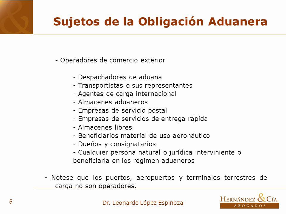 5 Dr. Leonardo López Espinoza Sujetos de la Obligación Aduanera - Operadores de comercio exterior - Despachadores de aduana - Transportistas o sus rep