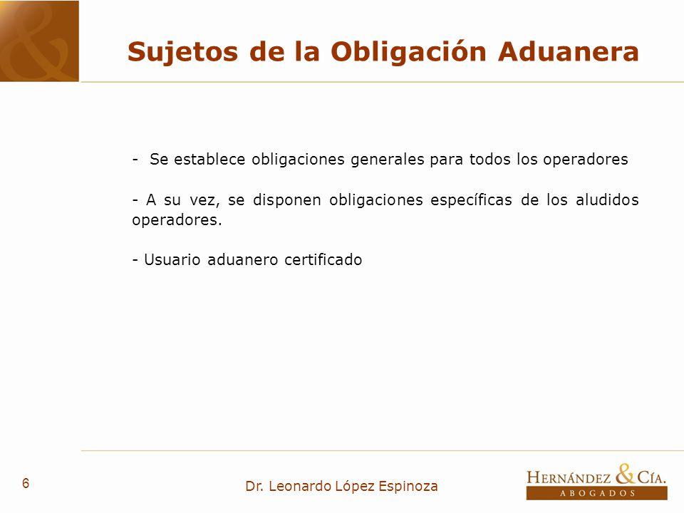 6 Dr. Leonardo López Espinoza Sujetos de la Obligación Aduanera - Se establece obligaciones generales para todos los operadores - A su vez, se dispone