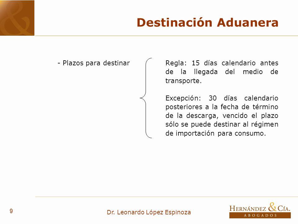 9 Dr. Leonardo López Espinoza Destinación Aduanera - Plazos para destinarRegla: 15 días calendario antes de la llegada del medio de transporte. Excepc