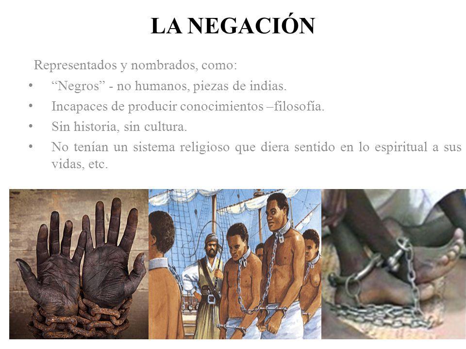 LA NEGACIÓN Representados y nombrados, como: Negros - no humanos, piezas de indias. Incapaces de producir conocimientos –filosofía. Sin historia, sin