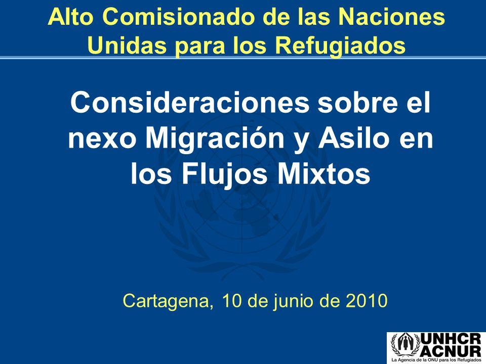Consideraciones sobre el nexo Migración y Asilo en los Flujos Mixtos Cartagena, 10 de junio de 2010 Alto Comisionado de las Naciones Unidas para los R