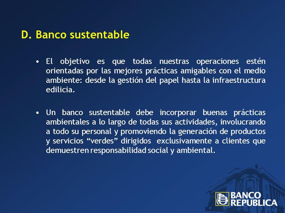 D. Banco sustentable El objetivo es que todas nuestras operaciones estén orientadas por las mejores prácticas amigables con el medio ambiente: desde l