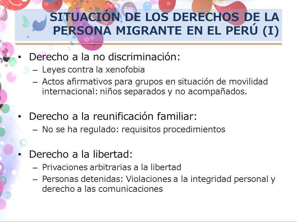 SITUACIÓN DE LOS DERECHOS DE LA PERSONA MIGRANTE EN EL PERÚ (I) Derecho a la no discriminación: –Leyes contra la xenofobia –Actos afirmativos para gru