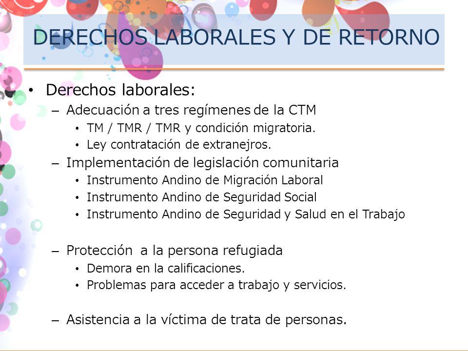 DERECHOS LABORALES Y DE RETORNO Derechos laborales: –Adecuación a tres regímenes de la CTM TM / TMR / TMR y condición migratoria. Ley contratación de