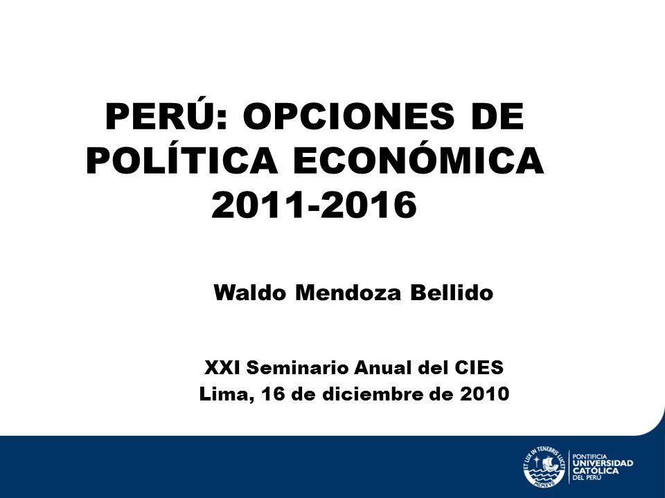 PERÚ: OPCIONES DE POLÍTICA ECONÓMICA 2011-2016 XXI Seminario Anual del CIES Lima, 16 de diciembre de 2010 Waldo Mendoza Bellido