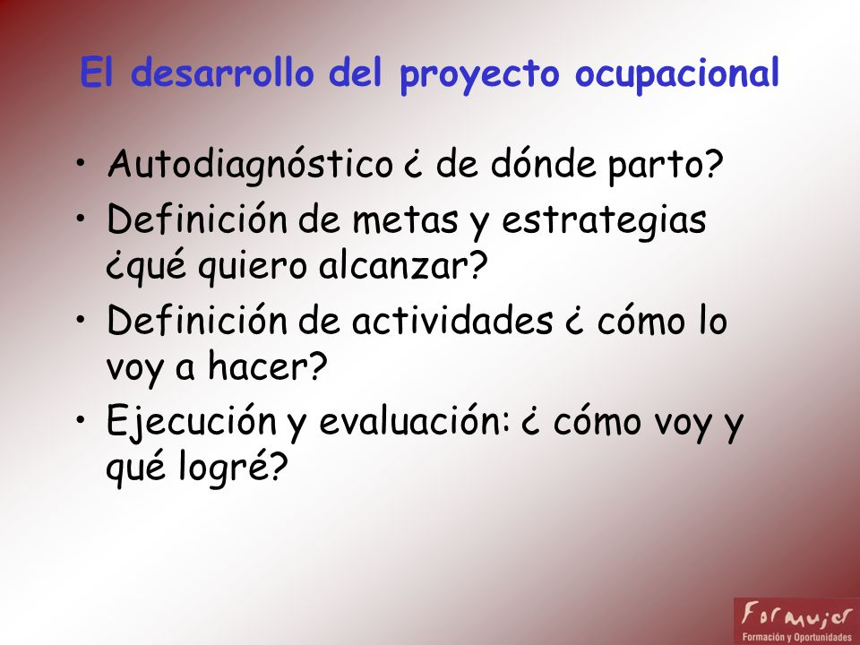 El desarrollo del proyecto ocupacional Autodiagnóstico ¿ de dónde parto? Definición de metas y estrategias ¿qué quiero alcanzar? Definición de activid