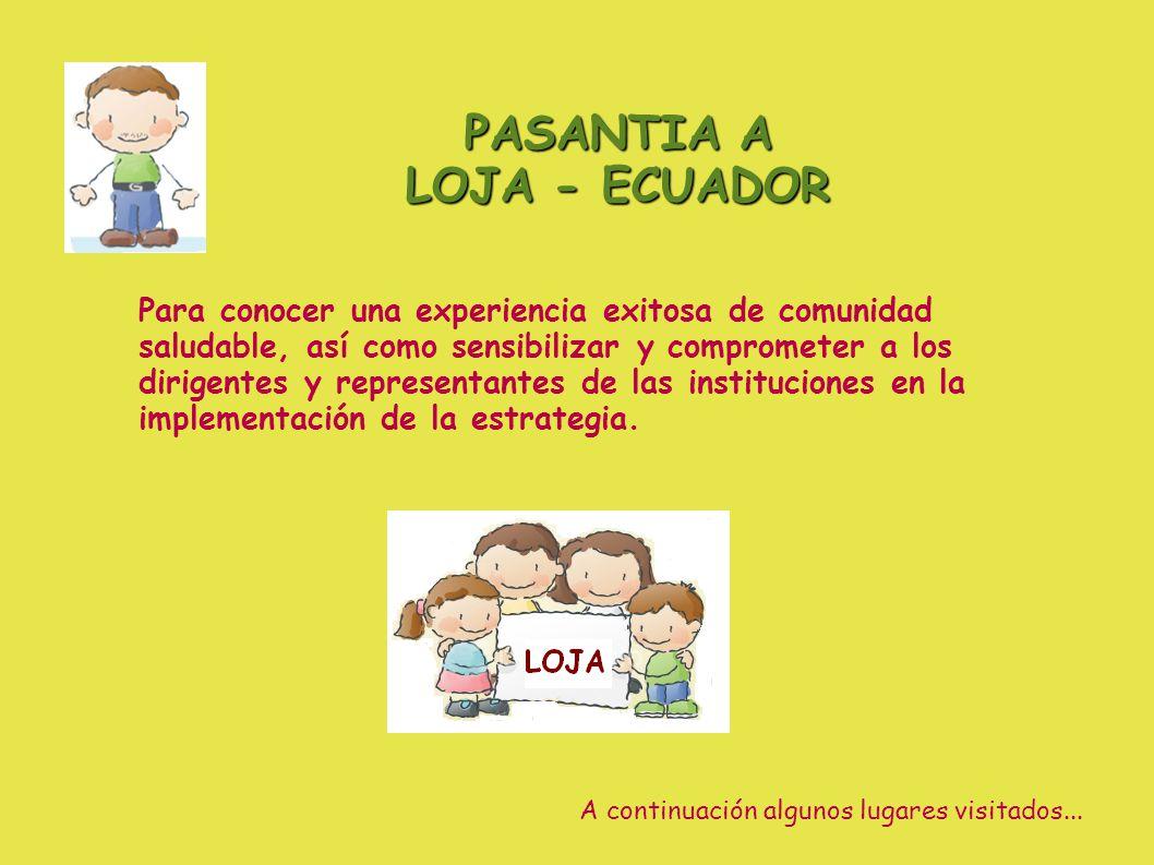 PASANTIA A LOJA - ECUADOR Para conocer una experiencia exitosa de comunidad saludable, así como sensibilizar y comprometer a los dirigentes y representantes de las instituciones en la implementación de la estrategia.