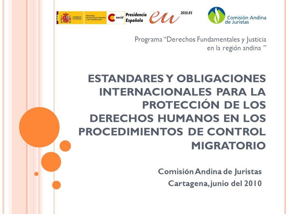 ESTANDARES Y OBLIGACIONES INTERNACIONALES PARA LA PROTECCIÓN DE LOS DERECHOS HUMANOS EN LOS PROCEDIMIENTOS DE CONTROL MIGRATORIO Comisión Andina de Ju