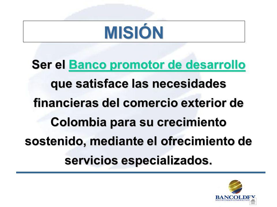 MISIÓN Ser el Banco promotor de desarrollo que satisface las necesidades financieras del comercio exterior de Colombia para su crecimiento sostenido, mediante el ofrecimiento de servicios especializados.