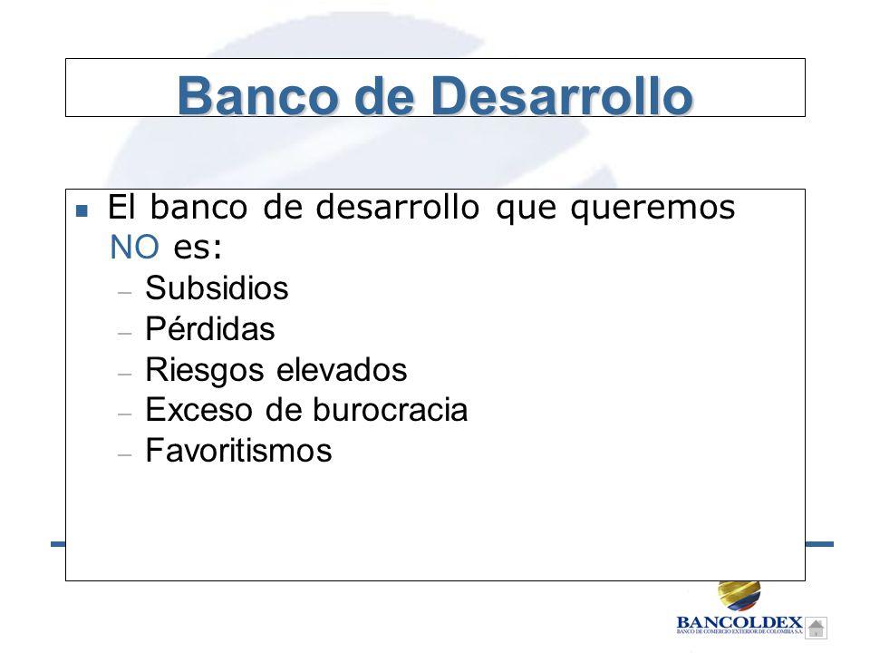 Banco de Desarrollo n El banco de desarrollo que queremos NO es: – Subsidios – Pérdidas – Riesgos elevados – Exceso de burocracia – Favoritismos