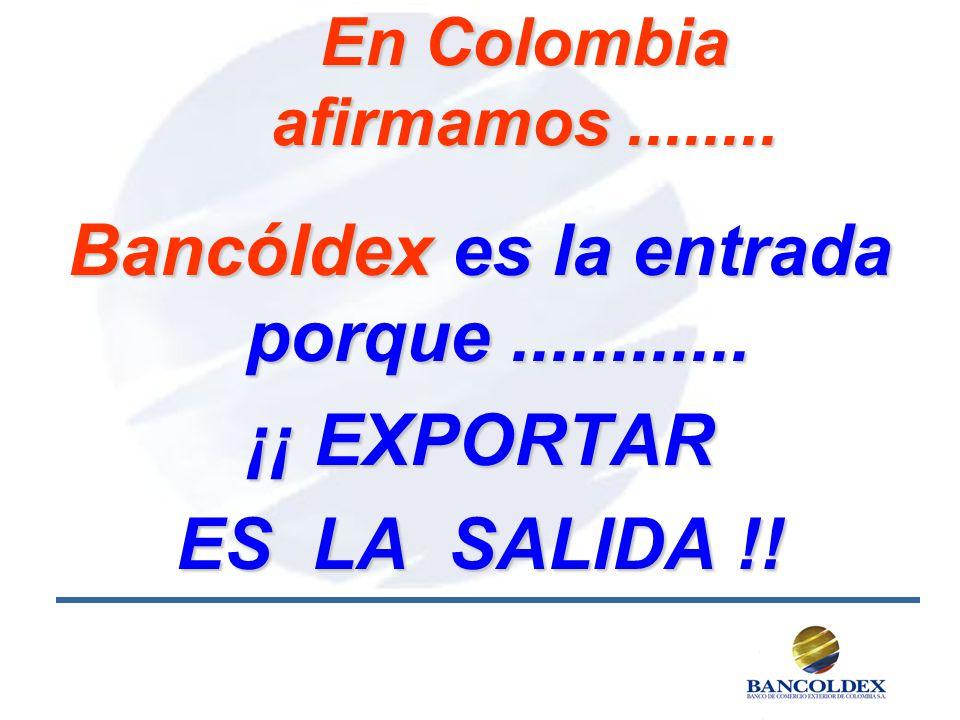 Bancóldex es la entrada porque............ ¡¡ EXPORTAR ES LA SALIDA !! En Colombia afirmamos........
