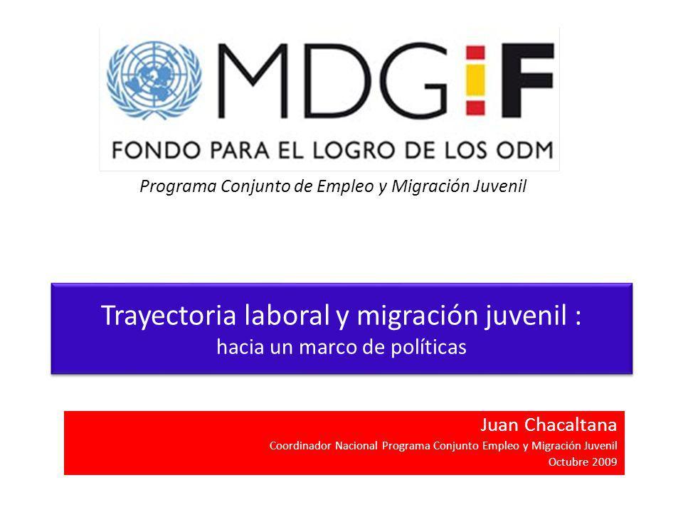 Trayectoria laboral y migración juvenil : hacia un marco de políticas Juan Chacaltana Coordinador Nacional Programa Conjunto Empleo y Migración Juvenil Octubre 2009 Programa Conjunto de Empleo y Migración Juvenil