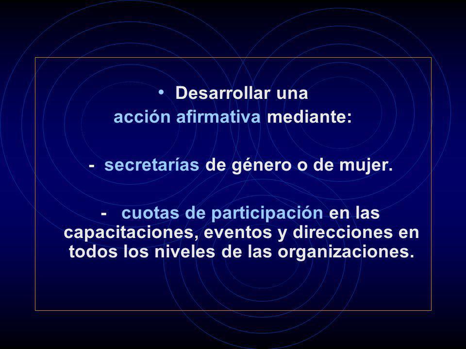Desarrollar una acción afirmativa mediante: - secretarías de género o de mujer. - cuotas de participación en las capacitaciones, eventos y direcciones