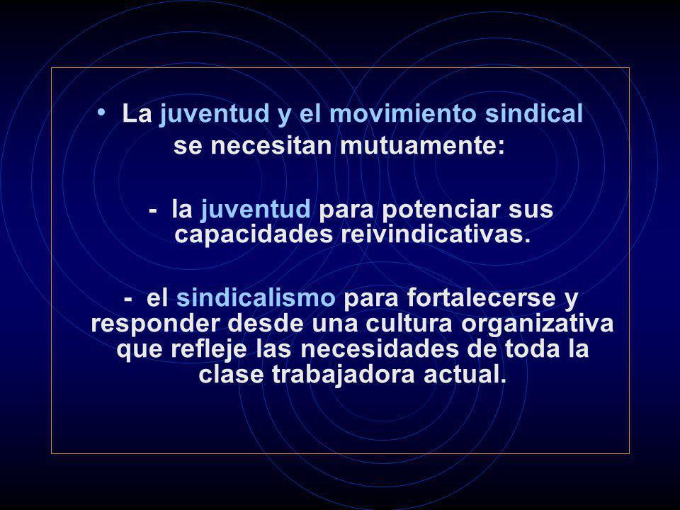 La juventud y el movimiento sindical se necesitan mutuamente: - la juventud para potenciar sus capacidades reivindicativas. - el sindicalismo para for