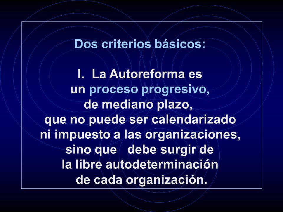 Dos criterios básicos: I.La Autoreforma es un proceso progresivo, de mediano plazo, que no puede ser calendarizado ni impuesto a las organizaciones, sino que debe surgir de la libre autodeterminación de cada organización.