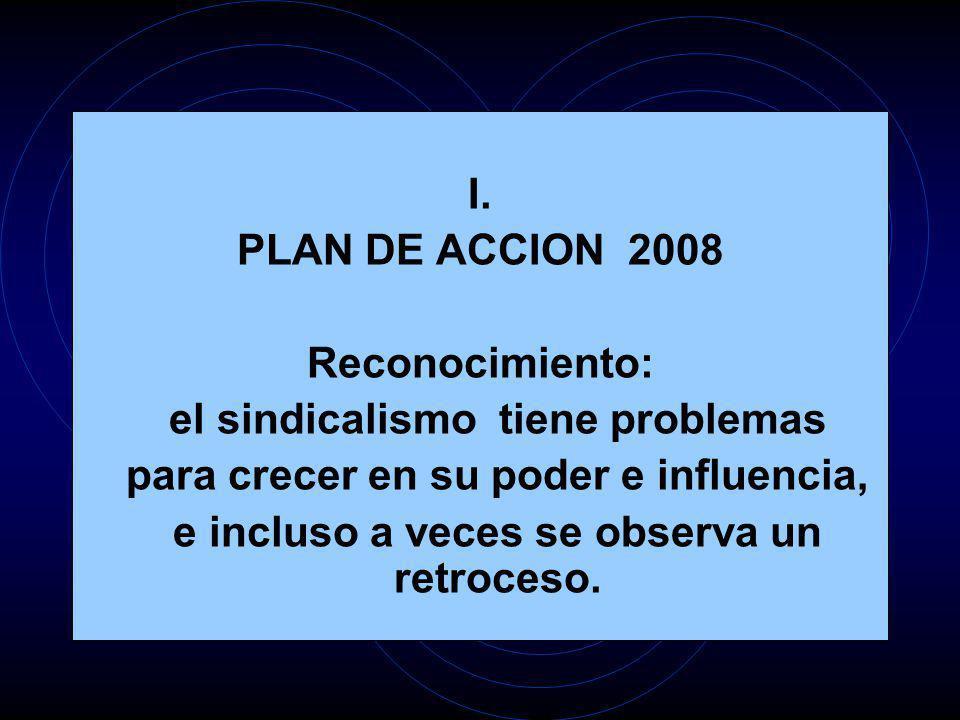 I. PLAN DE ACCION 2008 Reconocimiento: el sindicalismo tiene problemas para crecer en su poder e influencia, e incluso a veces se observa un retroceso