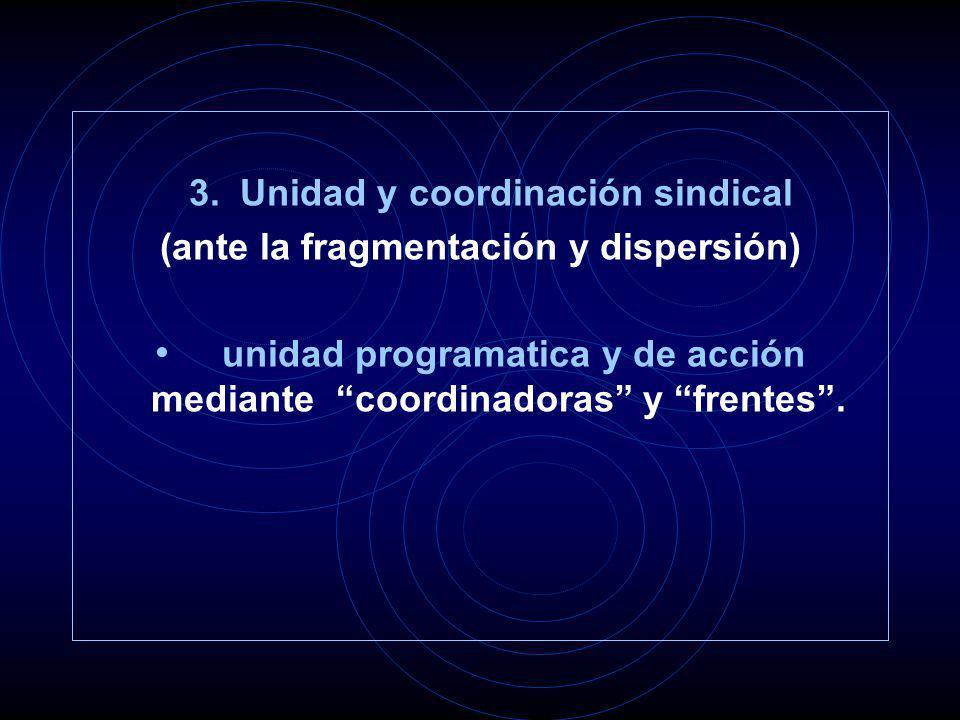 3. Unidad y coordinación sindical (ante la fragmentación y dispersión) unidad programatica y de acción mediante coordinadoras y frentes.