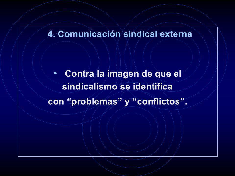 4. Comunicación sindical externa Contra la imagen de que el sindicalismo se identifica con problemas y conflictos.