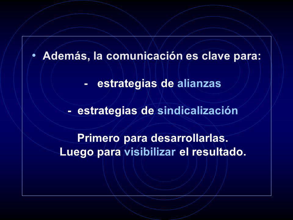 Además, la comunicación es clave para: - estrategias de alianzas - estrategias de sindicalización Primero para desarrollarlas. Luego para visibilizar