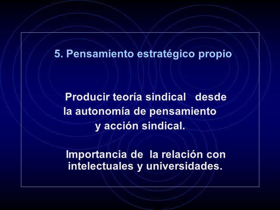 5. Pensamiento estratégico propio Producir teoría sindical desde la autonomía de pensamiento y acción sindical. Importancia de la relación con intelec