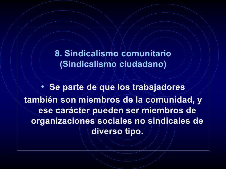 8. Sindicalismo comunitario (Sindicalismo ciudadano) Se parte de que los trabajadores también son miembros de la comunidad, y ese carácter pueden ser