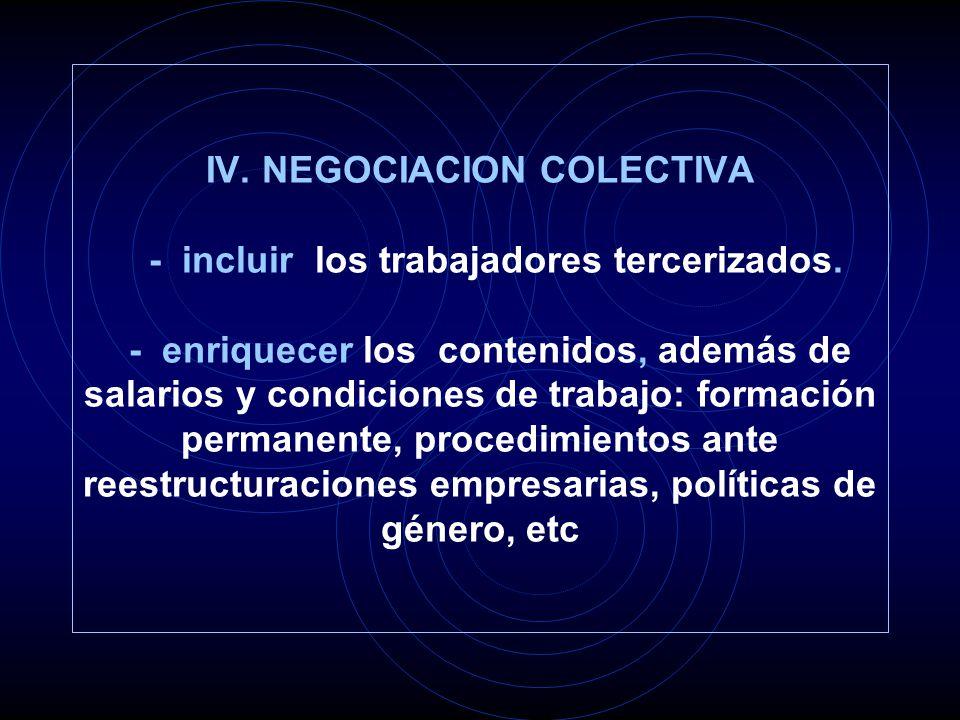 IV. NEGOCIACION COLECTIVA - incluir los trabajadores tercerizados. - enriquecer los contenidos, además de salarios y condiciones de trabajo: formación