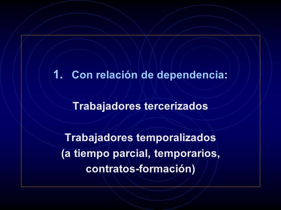 1. Con relación de dependencia: Trabajadores tercerizados Trabajadores temporalizados (a tiempo parcial, temporarios, contratos-formación)
