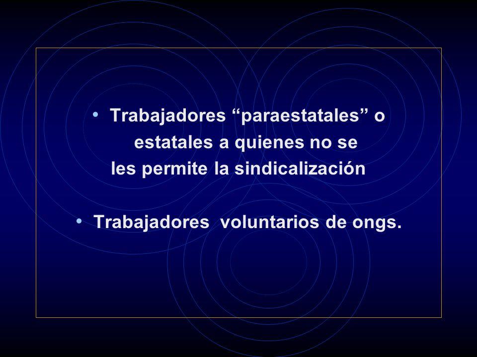 Trabajadores paraestatales o estatales a quienes no se les permite la sindicalización Trabajadores voluntarios de ongs.