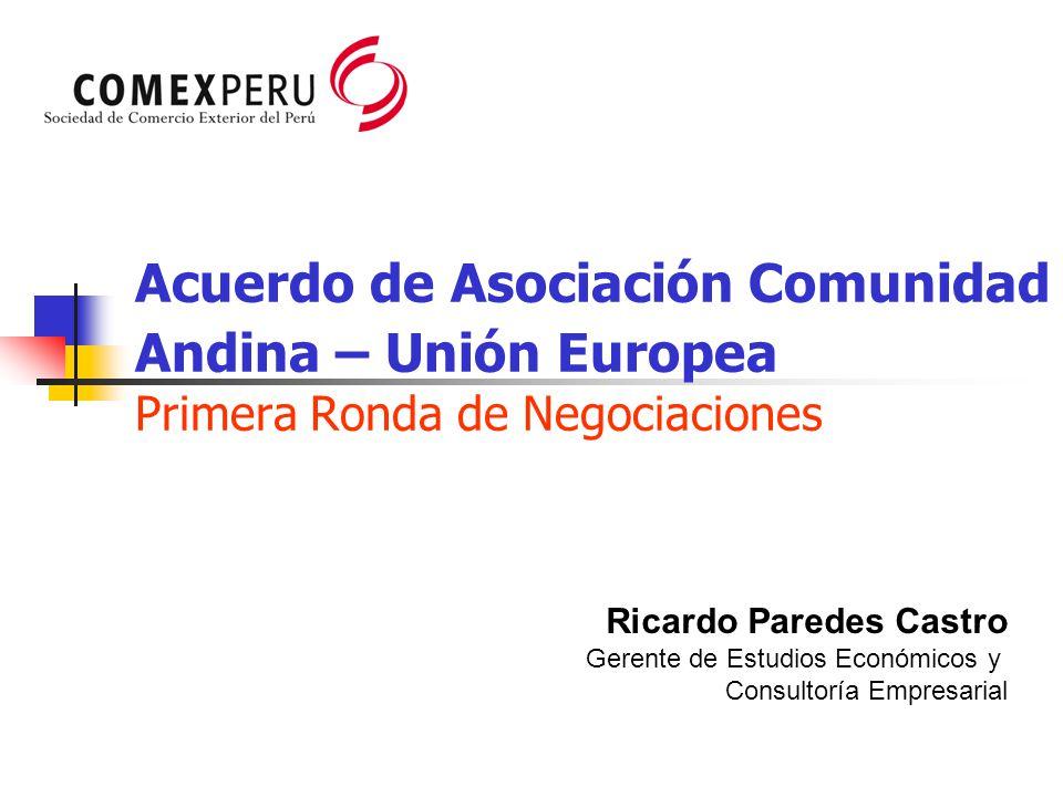 Acuerdo de Asociación Comunidad Andina – Unión Europea Primera Ronda de Negociaciones Ricardo Paredes Castro Gerente de Estudios Económicos y Consulto