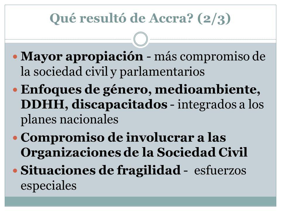 Qué resultó de Accra? (2/3) Mayor apropiación - más compromiso de la sociedad civil y parlamentarios Enfoques de género, medioambiente, DDHH, discapac