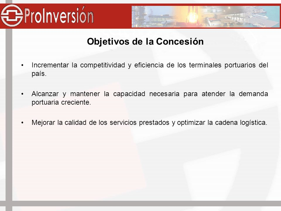 Objetivos de la Concesión Incrementar la competitividad y eficiencia de los terminales portuarios del país. Alcanzar y mantener la capacidad necesaria