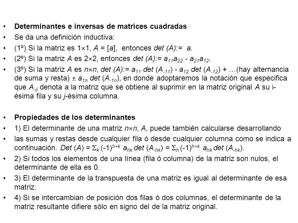 Determinantes e inversas de matrices cuadradas Se da una definición inductiva: (1º) Si la matriz es 1 1, A = [a], entonces det (A):= a. (2º) Si la mat