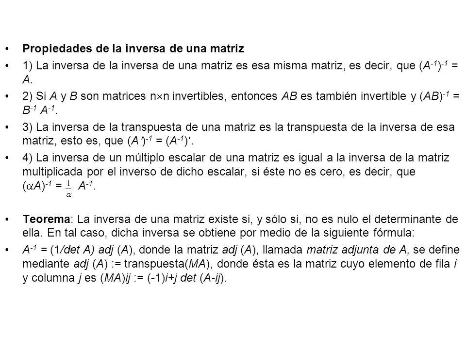 Propiedades de la inversa de una matriz 1) La inversa de la inversa de una matriz es esa misma matriz, es decir, que (A -1 ) -1 = A. 2) Si A y B son m