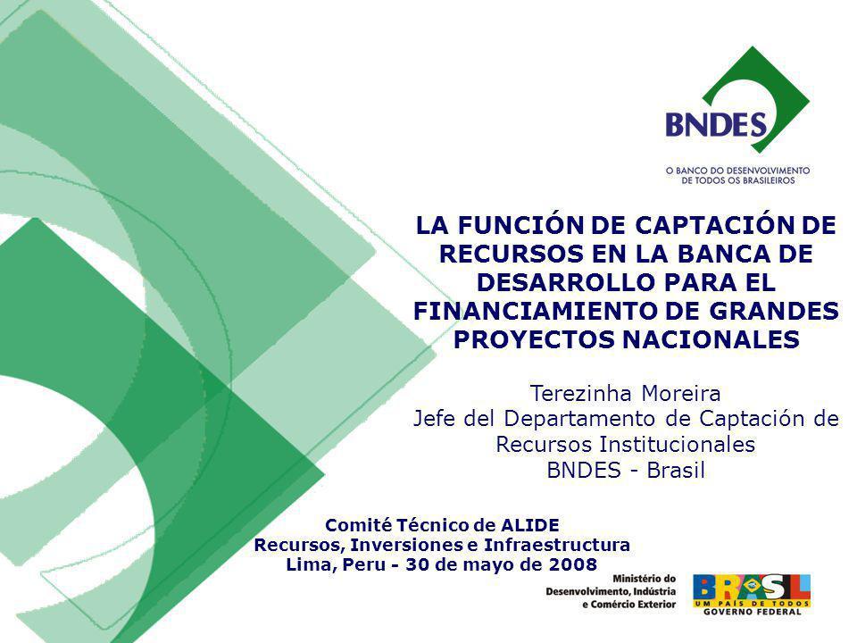 LA FUNCIÓN DE CAPTACIÓN DE RECURSOS EN LA BANCA DE DESARROLLO PARA EL FINANCIAMIENTO DE GRANDES PROYECTOS NACIONALES Terezinha Moreira Jefe del Departamento de Captación de Recursos Institucionales BNDES - Brasil Comité Técnico de ALIDE Recursos, Inversiones e Infraestructura Lima, Peru - 30 de mayo de 2008