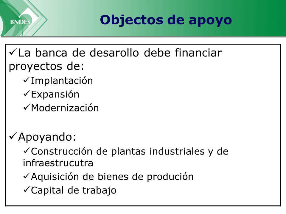 Objectos de apoyo La banca de desarollo debe financiar proyectos de: Implantación Expansión Modernización Apoyando: Construcción de plantas industriales y de infraestrucutra Aquisición de bienes de produción Capital de trabajo