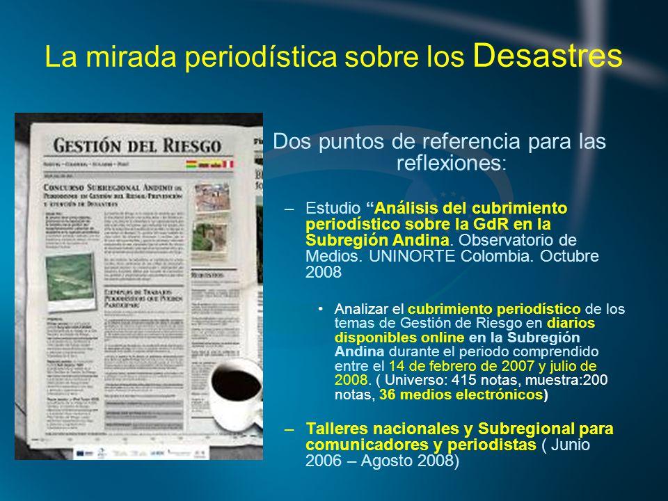 La mirada periodística sobre los Desastres Dos puntos de referencia para las reflexiones : –Estudio Análisis del cubrimiento periodístico sobre la GdR en la Subregión Andina.