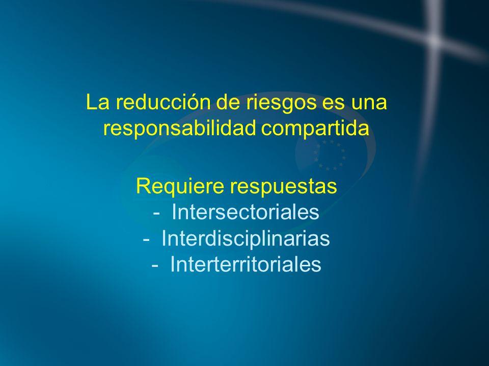 La reducción de riesgos es una responsabilidad compartida Requiere respuestas -Intersectoriales -Interdisciplinarias -Interterritoriales